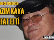 Kemençeci Kazım Kaya hastanede vefat etti