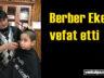 Berber Muhammet Metin hayata veda etti